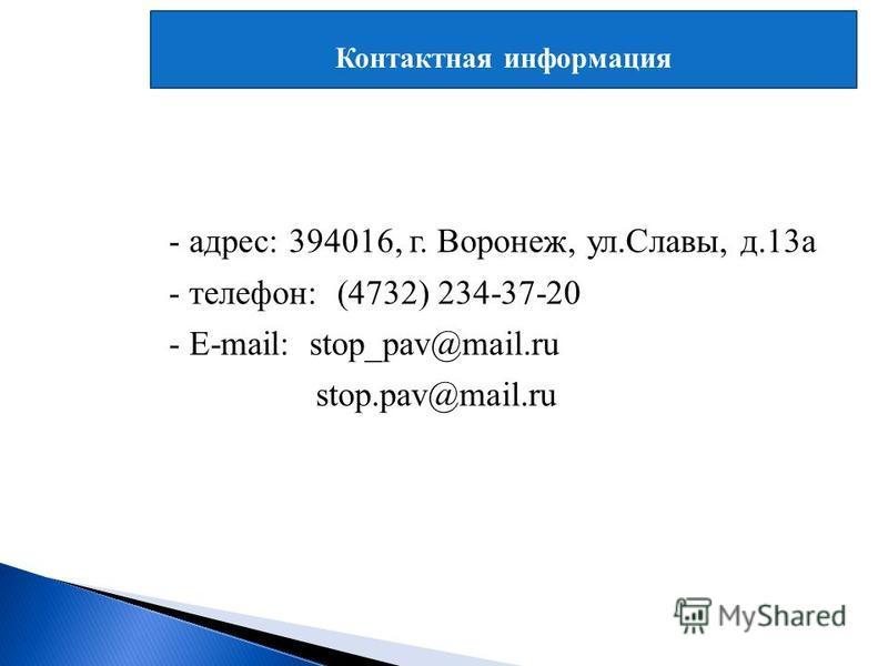 Контактная информация - адрес: 394016, г. Воронеж, ул.Славы, д.13 а - телефон: (4732) 234-37-20 - E-mail: stop_pav@mail.ru stop.pav@mail.ru