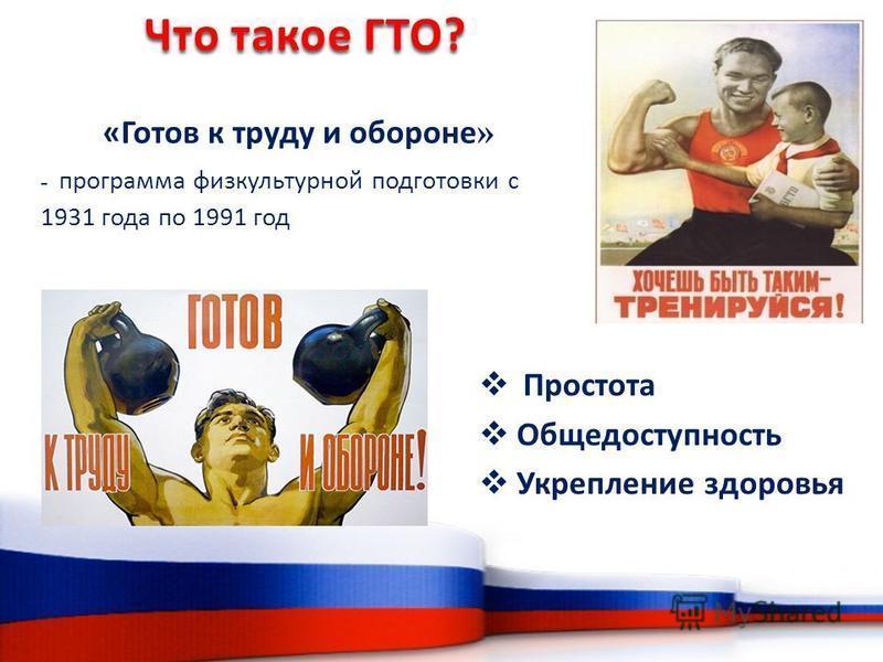 «Готов к труду и обороне » - программа физкультурной подготовки с 1931 года по 1991 год Что такое ГТО? Простота Общедоступность Укрепление здоровья