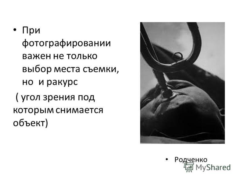 При фотографировании важен не только выбор места съемки, но и ракурс ( угол зрения под которым снимается объект) Родченко