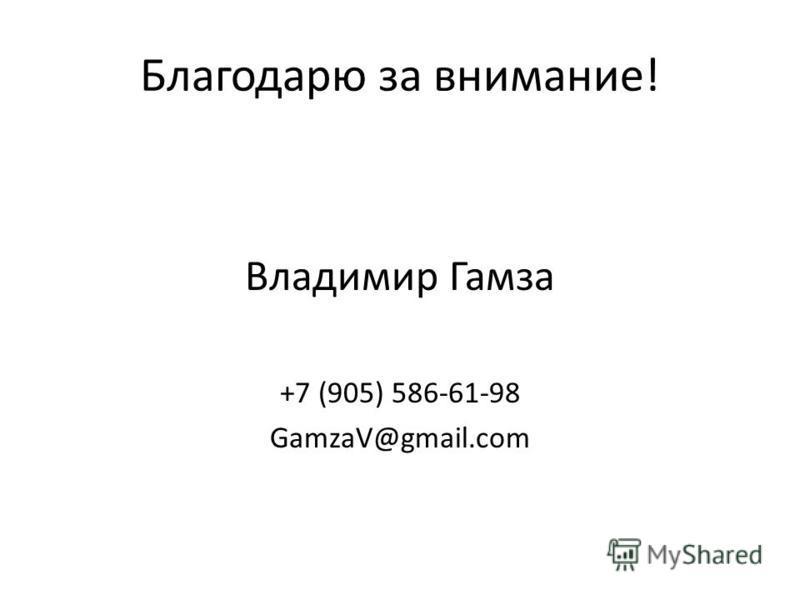 Благодарю за внимание! Владимир Гамза +7 (905) 586-61-98 GamzaV@gmail.com
