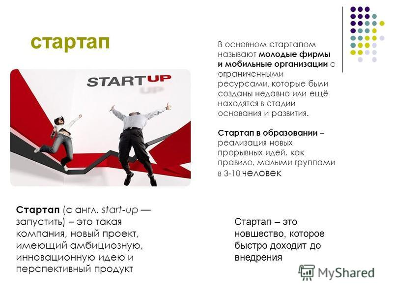 стартап В основном стартапом называют молодые фирмы и мобильные организации с ограниченными ресурсами, которые были созданы недавно или ещё находятся в стадии основания и развития. Стартап в образовании – реализация новых прорывных идей, как правило,