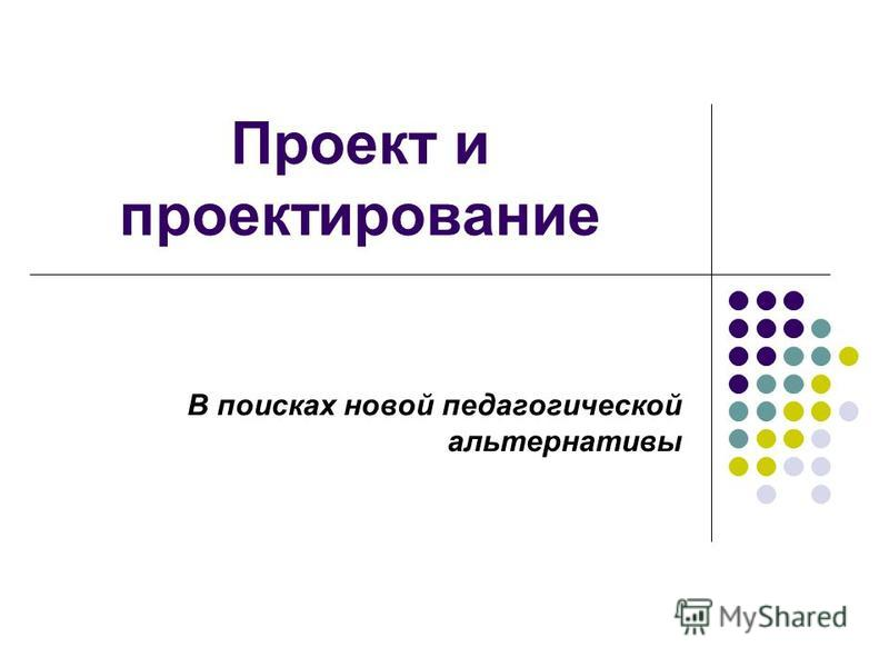 Проект и проектирование В поисках новой педагогической альтернативы