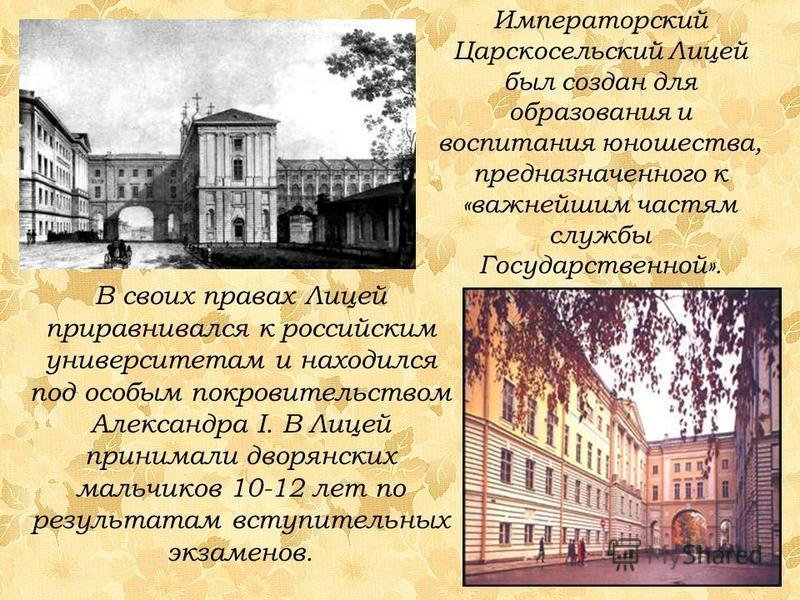Императорский Царскосельский Лицей был создан для образования и воспитания юношества, предназначенного к «важнейшим частям службы Государственной». В своих правах Лицей приравнивался к российским университетам и находился под особым покровительством