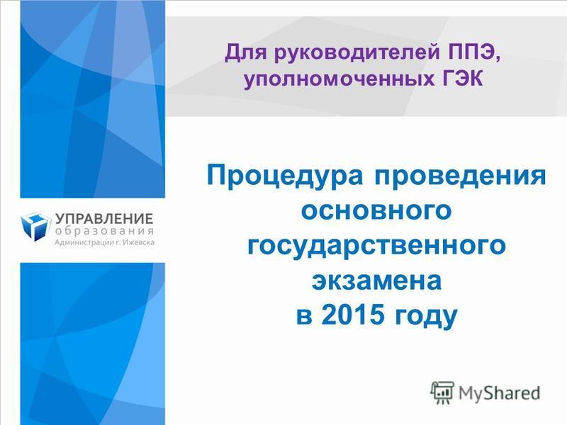 Процедура проведения основного государственного экзамена в 2015 году Для руководителей ППЭ, уполномоченных ГЭК