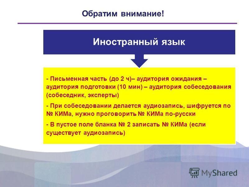 Обратим внимание! - Письменная часть (до 2 ч)– аудитория ожидания – аудитория подготовки (10 мин) – аудитория собеседования (собеседник, эксперты) - При собеседовании делается аудиозапись, шифруется по КИМа, нужно проговорить КИМа по-русски - В пусто