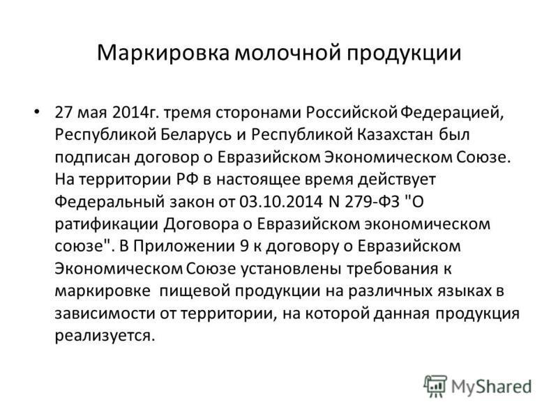 Маркировка молочной продукции 27 мая 2014 г. тремя сторонами Российской Федерацией, Республикой Беларусь и Республикой Казахстан был подписан договор о Евразийском Экономическом Союзе. На территории РФ в настоящее время действует Федеральный закон от