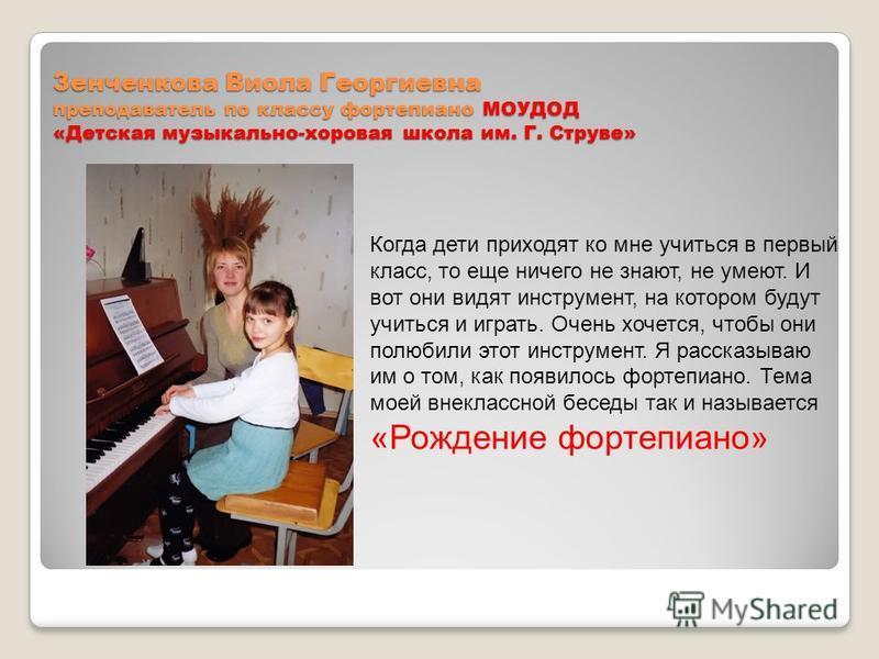 Зенченкова Виола Георгиевна преподаватель по классу фортепиано МОУДОД «Детская музыкально-хоровая школа им. Г. Струве» Когда дети приходят ко мне учиться в первый класс, то еще ничего не знают, не умеют. И вот они видят инструмент, на котором будут у