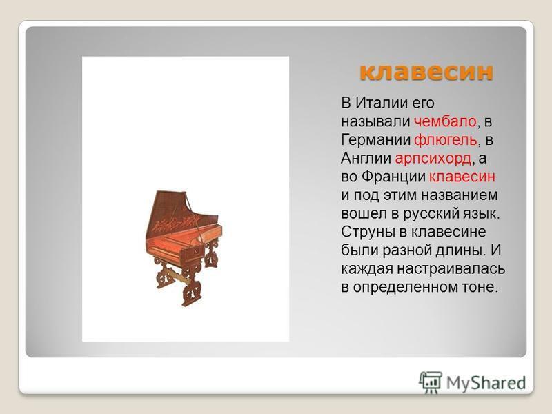 клавесин клавесин В Италии его называли чембало, в Германии флигель, в Англии арпсихорд, а во Франции клавесин и под этим названием вошел в русский язык. Струны в клавесине были разной длины. И каждая настраивалась в определенном тоне.