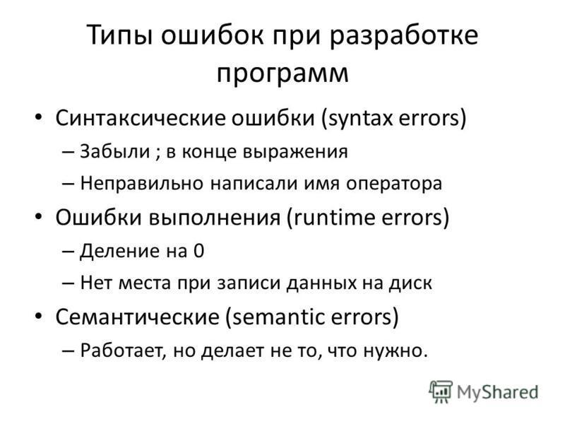 Типы ошибок при разработке программ Синтаксические ошибки (syntax errors) – Забыли ; в конце выражения – Неправильно написали имя оператора Ошибки выполнения (runtime errors) – Деление на 0 – Нет места при записи данных на диск Семантические (semanti