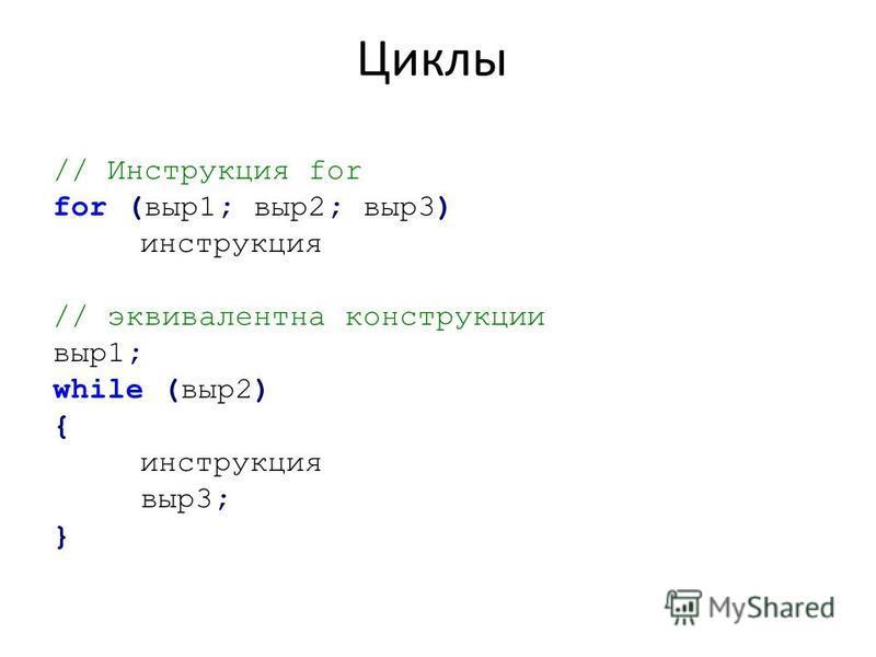 Циклы // Инструкция for for (выр 1; выр 2; выр 3) инструкция // эквивалентна конструкции выр 1; while (выр 2) { инструкция выр 3; }