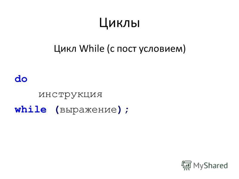 Циклы Цикл While (с пост условием) do инструкция while (выражение);