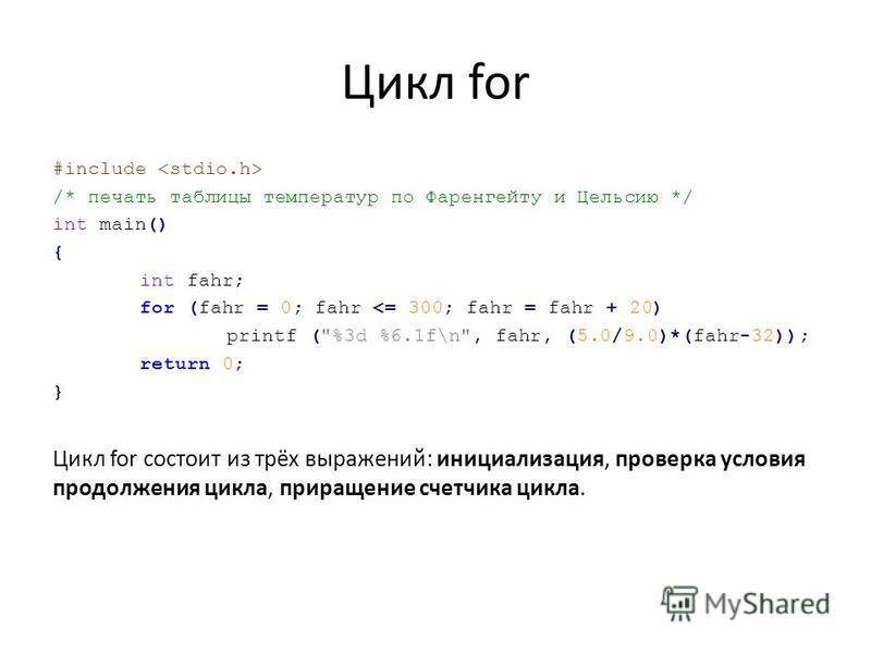 Цикл for #include /* печать таблицы температур по Фаренгейту и Цельсию */ int main() { int fahr; for (fahr = 0; fahr <= 300; fahr = fahr + 20) printf (