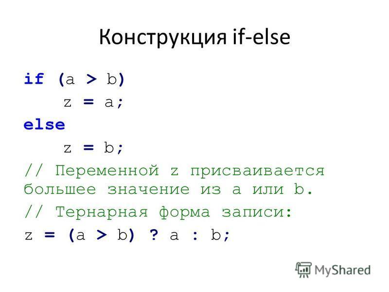 Конструкция if-else if (а > b) z = a; else z = b; // Переменной z присваивается большее значение из a или b. // Тернарная форма записи: z = (a > b) ? а : b;