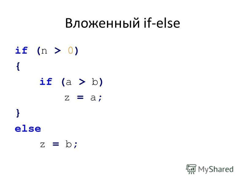 Вложенный if-else if (n > 0) { if (a > b) z = а; } else z = b;