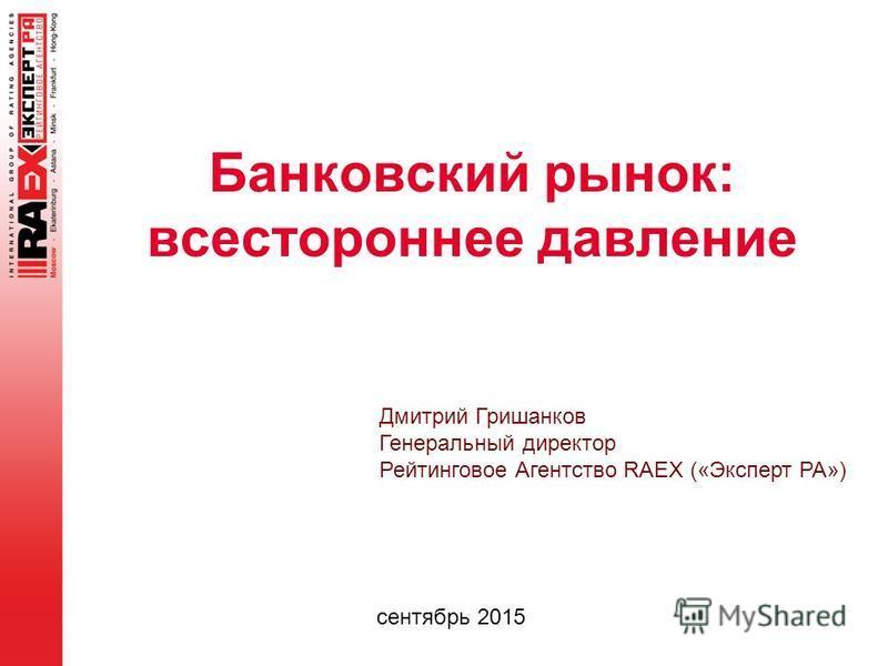 Банковский рынок: всестороннее давление сентябрь 2015 Дмитрий Гришанков Генеральный директор Рейтинговое Агентство RAEX («Эксперт РА»)