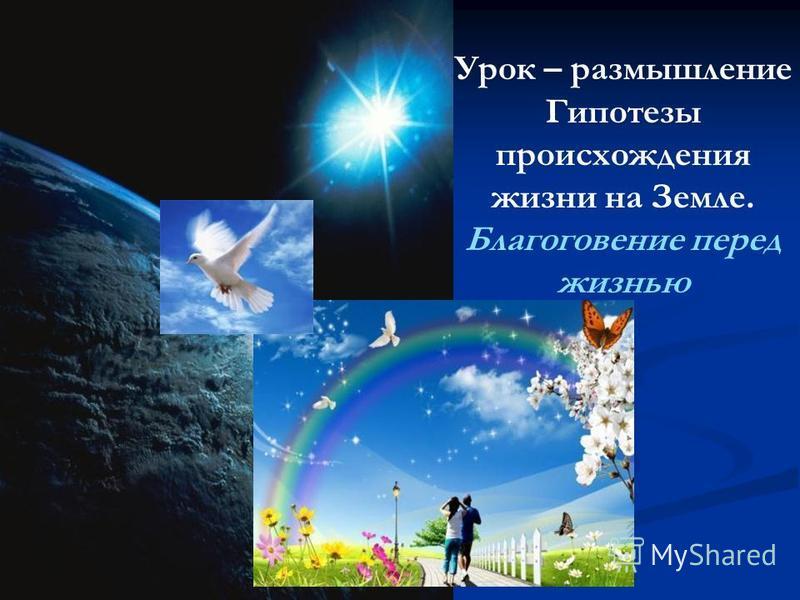 Урок – размышление Гипотезы происхождения жизни на Земле. Благоговение перед жизнью