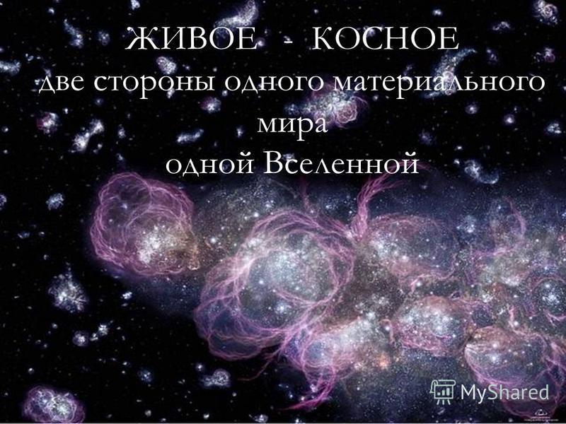 Живое - Косное две стороны материального мира ЖИВОЕ - КОСНОЕ две стороны одного материального мира одной Вселенной