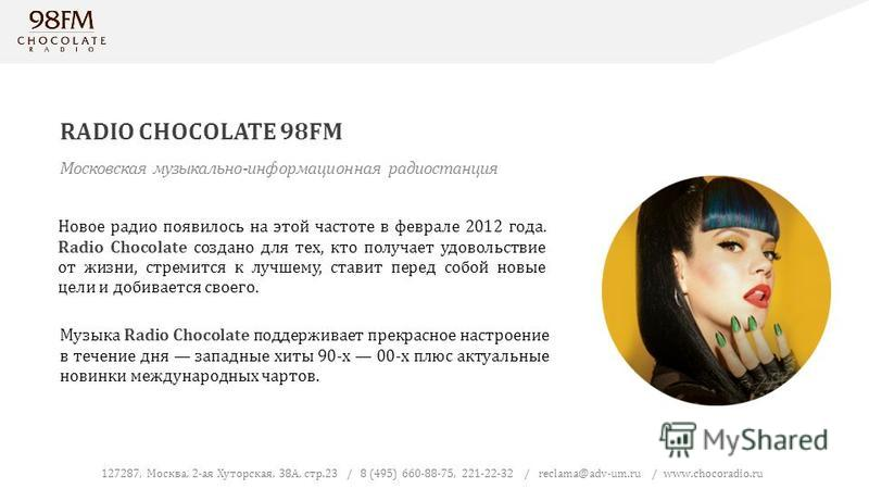 RADIO CHOCOLATE 98FM 127287, Москва, 2-ая Хуторская, 38А, стр.23 / 8 (495) 660-88-75, 221-22-32 / reclama@adv-um.ru / www.chocoradio.ru Московская музыкально-информационная радиостанция Новое радио появилось на этой частоте в феврале 2012 года. Radio