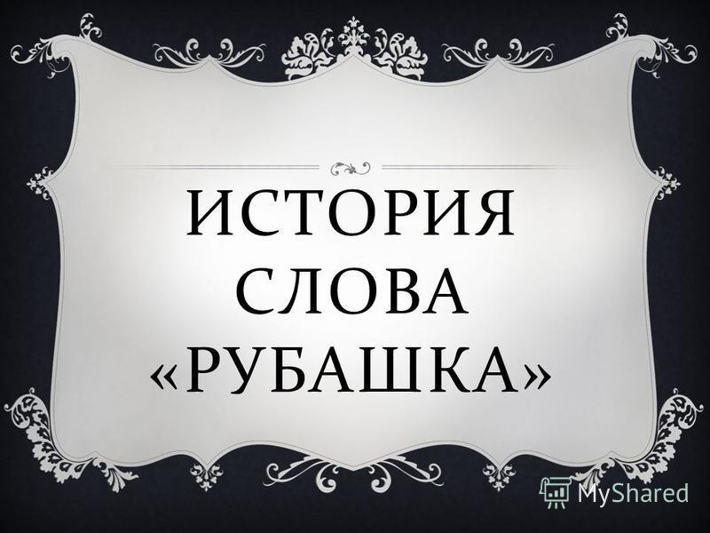 ИСТОРИЯ СЛОВА « РУБАШКА »