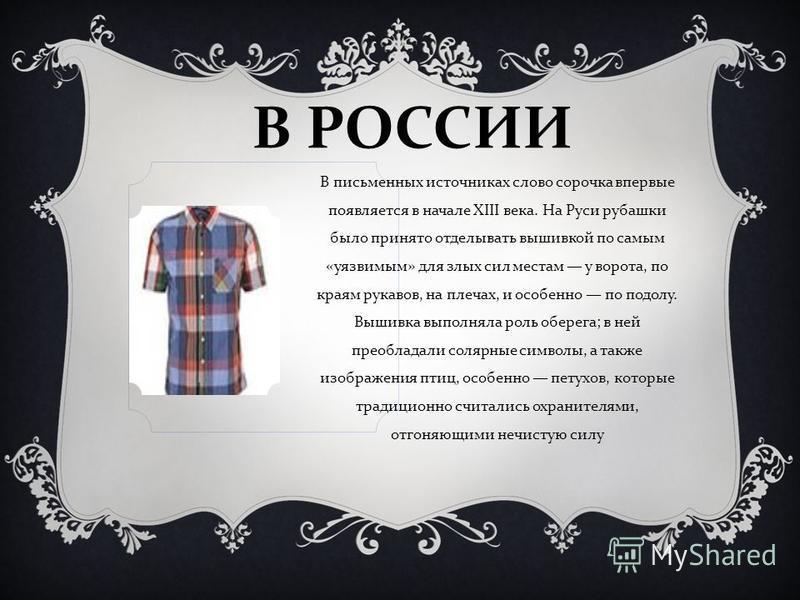 В РОССИИ В письменных источниках слово сорочка впервые появляется в начале XIII века. На Руси рубашки было принято отделывать вышивкой по самым « уязвимым » для злых сил местам у ворота, по краям рукавов, на плечах, и особенно по подолу. Вышивка выпо