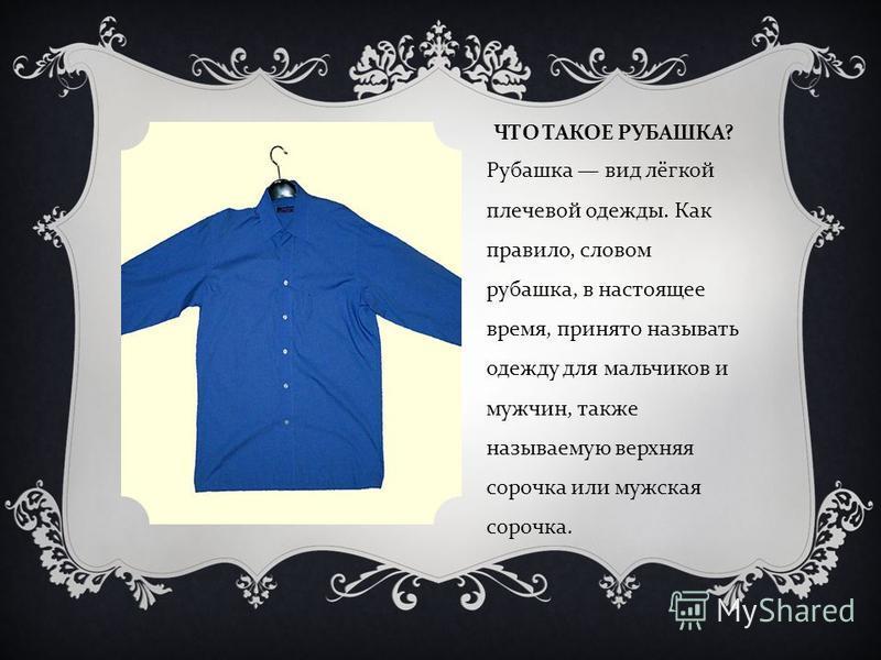 ЧТО ТАКОЕ РУБАШКА ? Рубашка вид лёгкой плечевой одежды. Как правило, словом рубашка, в настоящее время, принято называть одежду для мальчиков и мужчин, также называемую верхняя сорочка или мужская сорочка.