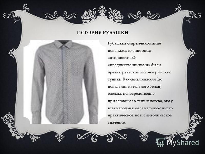 ИСТОРИЯ РУБАШКИ Рубашка в современном виде появилась в конце эпохи античности. Её « предшественниками » были древнегреческий хитон и римская туника. Как самая нижняя ( до появления нательного белья ) одежда, непосредственно прилегающая к телу человек