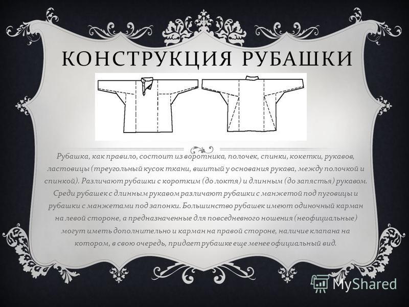 КОНСТРУКЦИЯ РУБАШКИ Рубашка, как правило, состоит из воротника, полочек, спинки, кокетки, рукавов, ластовицы ( треугольный кусок ткани, вшитый у основания рукава, между полочкой и спинкой ). Различают рубашки с коротким ( до локтя ) и длинным ( до за