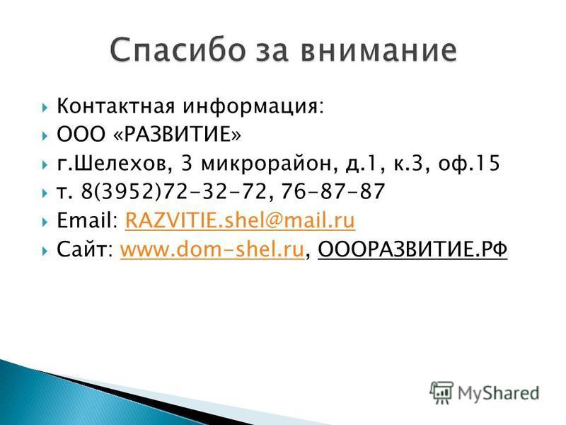 Контактная информация: ООО «РАЗВИТИЕ» г.Шелехов, 3 микрорайон, д.1, к.3, оф.15 т. 8(3952)72-32-72, 76-87-87 Email: RAZVITIE.shel@mail.ruRAZVITIE.shel@mail.ru Сайт: www.dom-shel.ru, ОООРАЗВИТИЕ.РФwww.dom-shel.ru