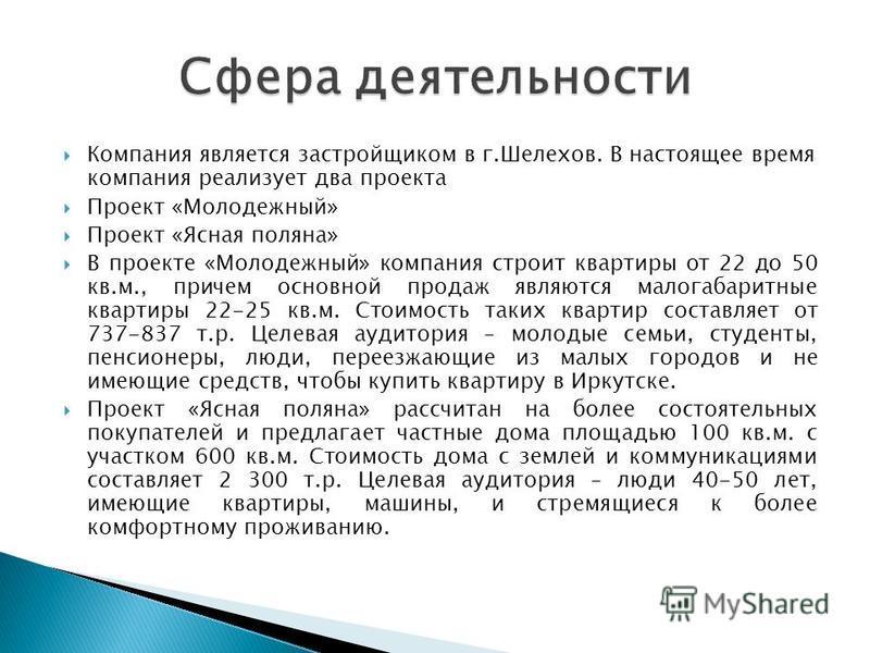 Компания является застройщиком в г.Шелехов. В настоящее время компания реализует два проекта Проект «Молодежный» Проект «Ясная поляна» В проекте «Молодежный» компания строит квартиры от 22 до 50 кв.м., причем основной продаж являются малогабаритные к
