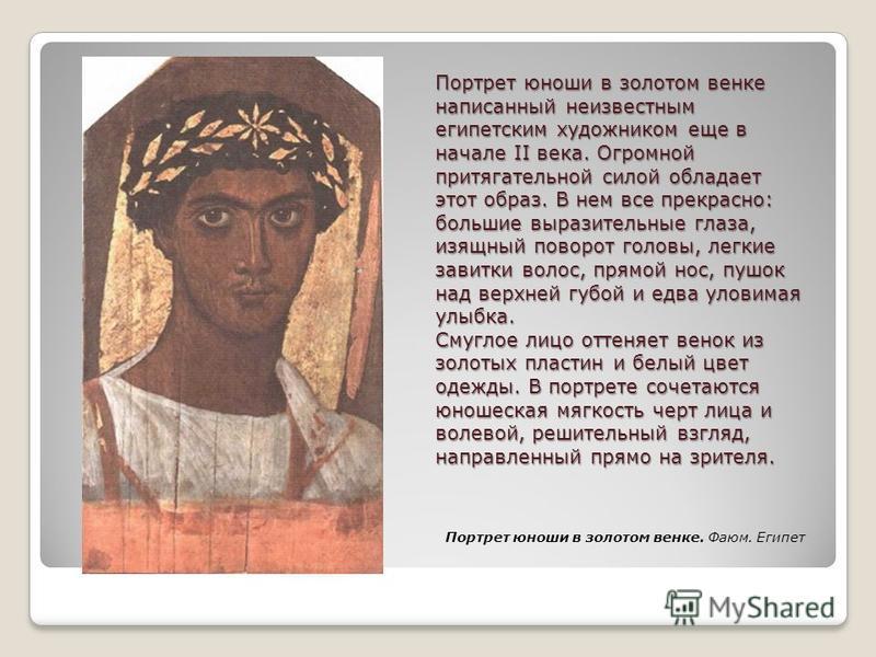 Портрет юноши в золотом венке написанный неизвестным египетским художником еще в начале II века. Огромной притягательной силой обладает этот образ. В нем все прекрасно: большие выразительные глаза, изящный поворот головы, легкие завитки волос, прямой