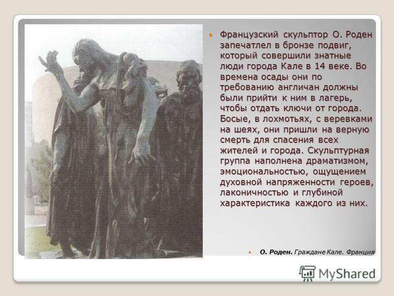 Французский скульптор О. Роден запечатлел в бронзе подвиг, который совершили знатные люди города Кале в 14 веке. Во времена осады они по требованию англичан должны были прийти к ним в лагерь, чтобы отдать ключи от города. Босые, в лохмотьях, с веревк
