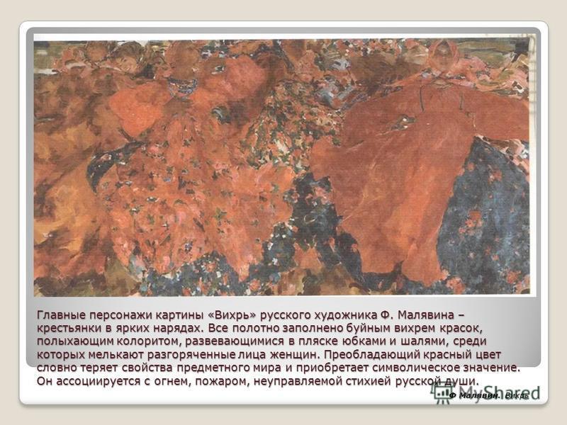 Главные персонажи картины «Вихрь» русского художника Ф. Малявина – крестьянки в ярких нарядах. Все полотно заполнено буйным вихрем красок, полыхающим колоритом, развевающимися в пляске юбками и шалями, среди которых мелькают разгоряченные лица женщин