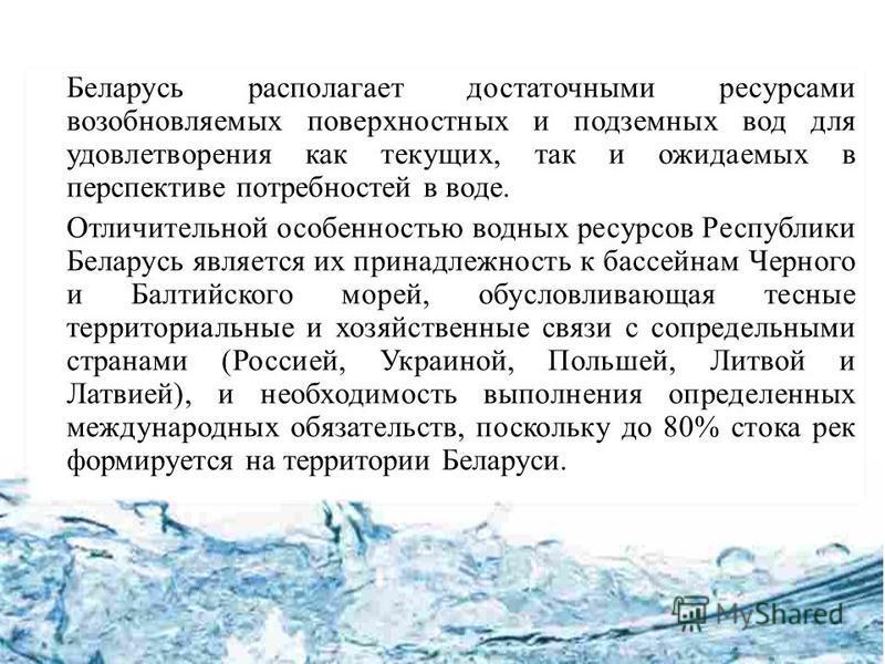 Беларусь располагает достаточными ресурсами возобновляемых поверхностных и подземных вод для удовлетворения как текущих, так и ожидаемых в перспективе потребностей в воде. Отличительной особенностью водных ресурсов Республики Беларусь является их при