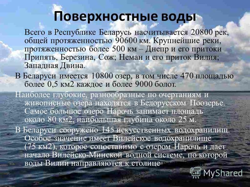 Поверхностные воды Всего в Республике Беларусь насчитывается 20800 рек, общей протяженностью 90600 км. Крупнейшие реки, протяженностью более 500 км – Днепр и его притоки Припять, Березина, Сож; Неман и его приток Вилия; Западная Двина. В Беларуси име
