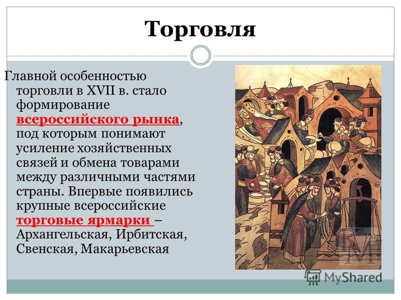 Торговля Главной особенностью торговли в XVII в. стало формирование всероссийского рынка, под которым понимают усиление хозяйственных связей и обмена товарами между различными частями страны. Впервые появились крупные всероссийские торговые ярмарки –
