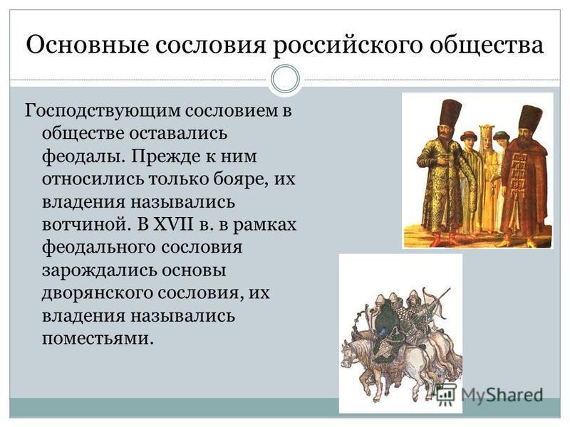 Основные сословия российского общества Господствующим сословием в обществе оставались феодалы. Прежде к ним относились только бояре, их владения назывались вотчиной. В XVII в. в рамках феодального сословия зарождались основы дворянского сословия, их