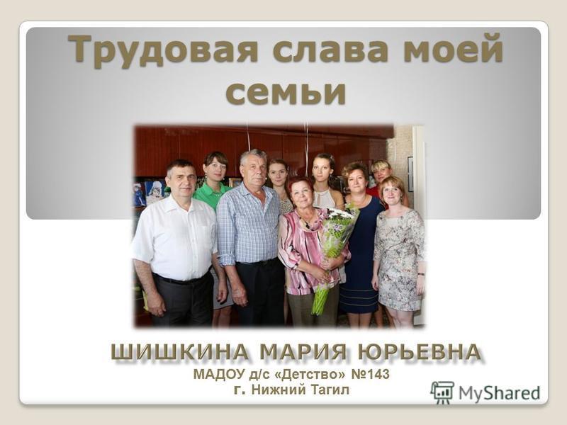Трудовая слава моей семьи МАДОУ д/с «Детство» 143 г. Нижний Тагил