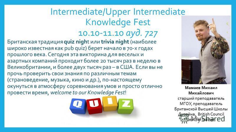 Intermediate/Upper Intermediate Knowledge Fest 10.10-11.10 ауд. 727 Британская традиция quiz night или trivia night (наиболее широко известная как pub quiz) берет начало в 70-х годах прошлого века. Сегодня эта викторина для веселых и азартных компани
