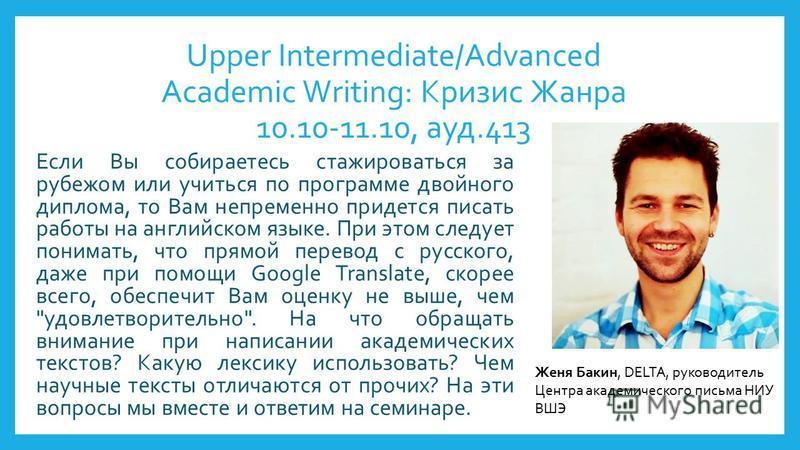 Upper Intermediate/Advanced Academic Writing: Кризис Жанра 10.10-11.10, ауд.413 Если Вы собираетесь стажироваться за рубежом или учиться по программе двойного диплома, то Вам непременно придется писать работы на английском языке. При этом следует пон