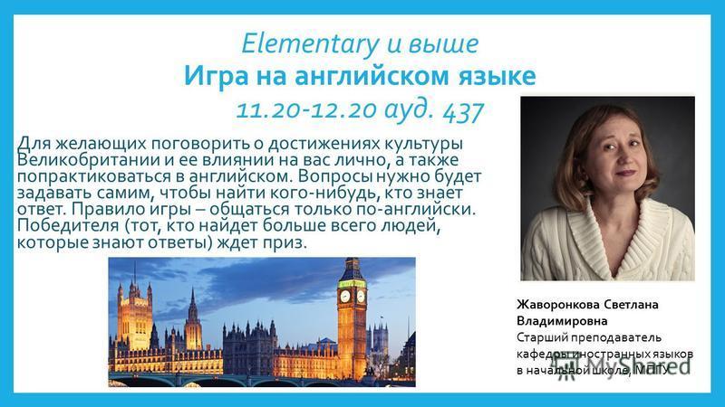 Elementary и выше Игра на английском языке 11.20-12.20 ауд. 437 Для желающих поговорить о достижениях культуры Великобритании и ее влиянии на вас лично, а также попрактиковаться в английском. Вопросы нужно будет задавать самим, чтобы найти кого-нибуд