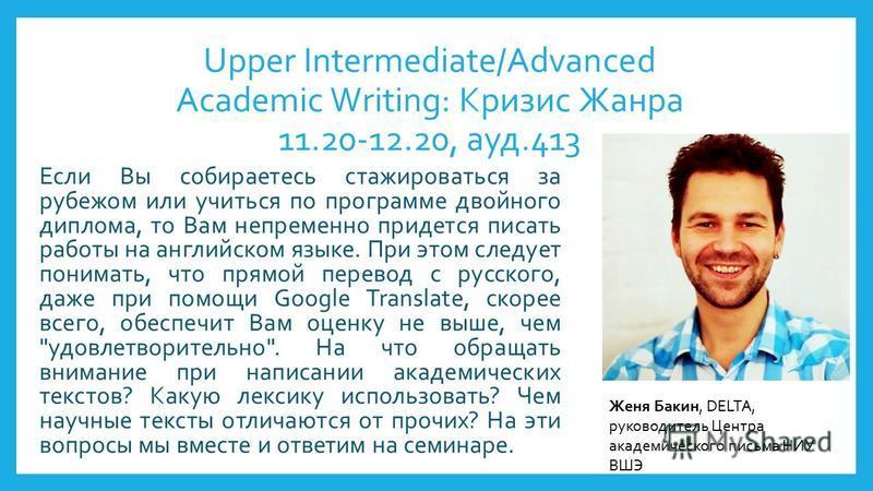 Upper Intermediate/Advanced Academic Writing: Кризис Жанра 11.20-12.20, ауд.413 Если Вы собираетесь стажироваться за рубежом или учиться по программе двойного диплома, то Вам непременно придется писать работы на английском языке. При этом следует пон