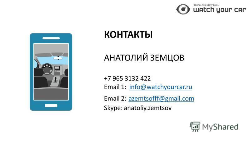 КОНТАКТЫ АНАТОЛИЙ ЗЕМЦОВ +7 965 3132 422 Email 1: info@watchyourcar.ruinfo@watchyourcar.ru Email 2: azemtsofff@gmail.com azemtsofff@gmail.com Skype: anatoliy.zemtsov