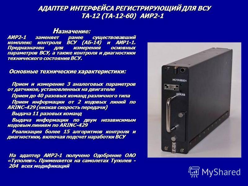 Н азначение: АИР2-1 заменяет ранее существовавший комплекс контроля ВСУ (АБ-14) и АИР1-1. Предназначен для измерения основных параметров ВСУ, а также контроля и диагностики технического состояния ВСУ. Основные технические характеристики: Основные тех