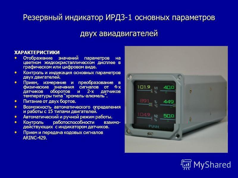 Резервный индикатор ИРД3-1 основных параметров двух авиадвигателей ХАРАКТЕРИСТИКИ Отображение значений параметров на цветном жидкокристаллическом дисплее в графическом или цифровом виде. Отображение значений параметров на цветном жидкокристаллическом