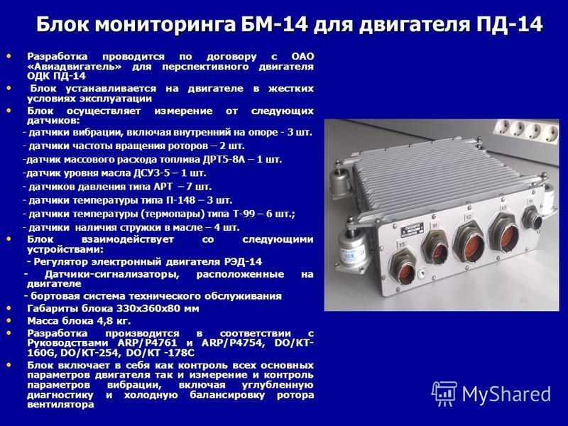 Блок мониторинга БМ-14 для двигателя ПД-14 Разработка проводится по договору с ОАО «Авиадвигатель» для перспективного двигателя ОДК ПД-14 Блок устанавливается на двигателе в жестких условиях эксплуатации Блок осуществляет измерение от следующих датчи