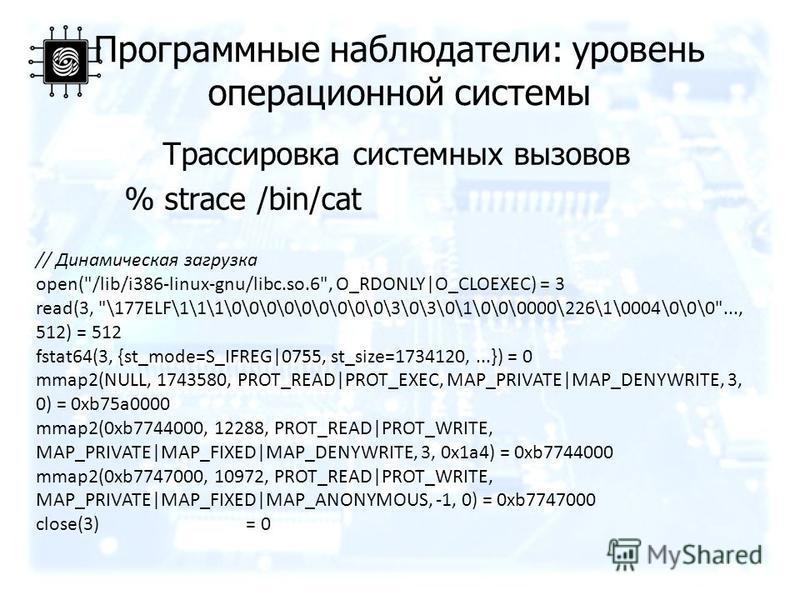 Программные наблюдатели: уровень операционной системы Трассировка системных вызовов % strace /bin/cat // Динамическая загрузка open(