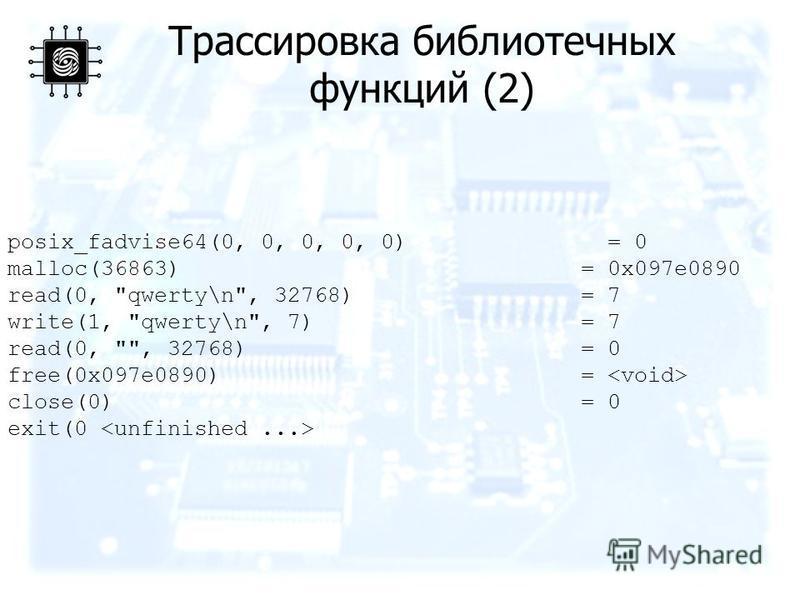 Трассировка библиотечных функций (2) posix_fadvise64(0, 0, 0, 0, 0) = 0 malloc(36863) = 0x097e0890 read(0, qwerty\n, 32768) = 7 write(1, qwerty\n, 7) = 7 read(0, , 32768) = 0 free(0x097e0890) = close(0) = 0 exit(0