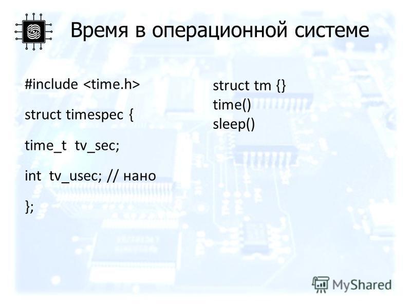 Время в операционной системе #include struct timespec { time_t tv_sec; int tv_usec; // нано }; struct tm {} time() sleep()