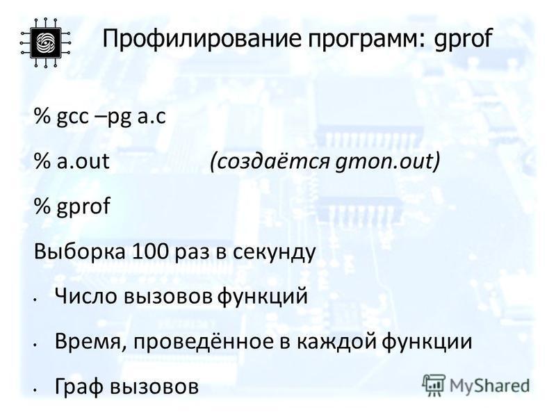 Профилирование программ: gprof % gcc –pg a.c % a.out(создаётся gmon.out) % gprof Выборка 100 раз в секунду Число вызовов функций Время, проведённое в каждой функции Граф вызовов