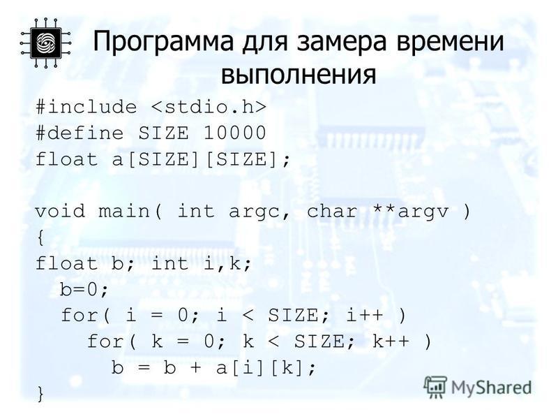 Программа для замера времени выполнения #include #define SIZE 10000 float a[SIZE][SIZE]; void main( int argc, char **argv ) { float b; int i,k; b=0; for( i = 0; i < SIZE; i++ ) for( k = 0; k < SIZE; k++ ) b = b + a[i][k]; }